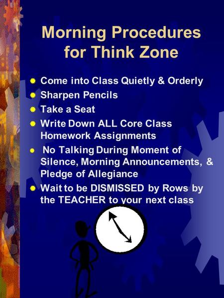 Morning Procedures for Think Zone  Come into Class Quietly & Orderly  Sharpen Pencils  Take a Seat  Write Down ALL Core Class Homework Assignments.