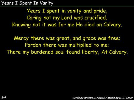 Years I Spent In Vanity 1-4 Years I spent in vanity and pride, Caring not my Lord was crucified, Knowing not it was for me He died on Calvary. Mercy there.