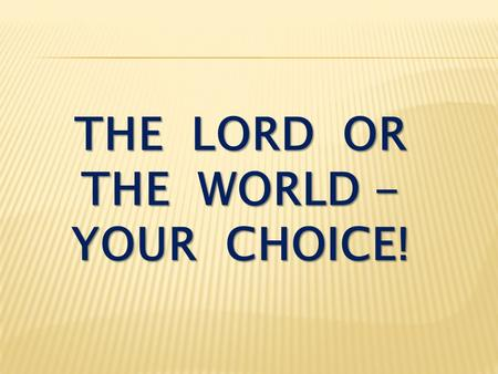 THE LORD OR THE WORLD - YOUR CHOICE!. Ephesians 2:1-3 As for you, you were dead in your transgressions and sins, in which you used to live when you followed.