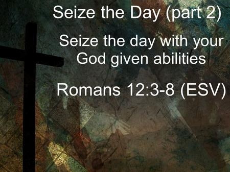 Seize the Day (part 2) Seize the day with your God given abilities Romans 12:3-8 (ESV)