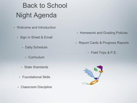 Back to School Night Agenda Welcome and Introduction Sign in Sheet & Email Daily Schedule Curriculum State Standards Foundational Skills Classroom Discipline.