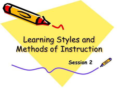 Learning Styles and Methods of Instruction Session 2.
