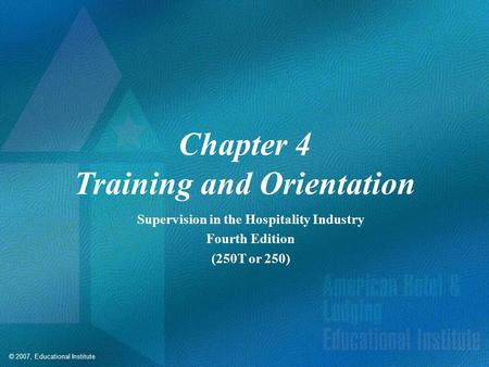 © 2007, Educational Institute Chapter 4 Training and Orientation Supervision in the Hospitality Industry Fourth Edition (250T or 250)