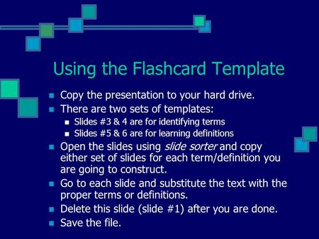 Using the Flashcard Template Copy the presentation to your hard drive. There are two sets of templates: Slides #3 & 4 are for identifying terms Slides.