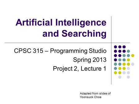 Artificial Intelligence and Searching CPSC 315 – Programming Studio Spring 2013 Project 2, Lecture 1 Adapted from slides of Yoonsuck Choe.