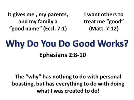 "It gives me, my parents, and my family a ""good name"" (Eccl. 7:1) I want others to treat me ""good"" (Matt. 7:12) Ephesians 2:8-10 The ""why"" has nothing to."
