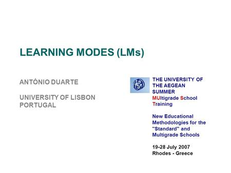 LEARNING MODES (LMs) ANTÓNIO DUARTE UNIVERSITY OF LISBON PORTUGAL THE UNIVERSITY OF THE AEGEAN SUMMER MUltigrade School Training New Educational Methodologies.