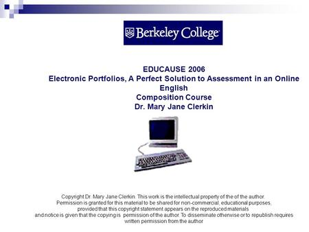 EDUCAUSE 2006 Electronic Portfolios, A Perfect Solution to Assessment in an Online English Composition Course Dr. Mary Jane Clerkin Copyright Dr. Mary.