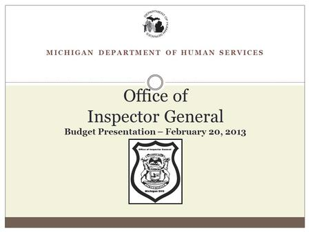 MICHIGAN DEPARTMENT OF HUMAN SERVICES Office of Inspector General Budget Presentation – February 20, 2013.