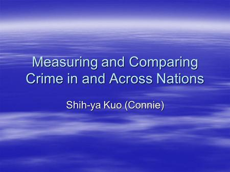 Measuring and Comparing Crime in and Across Nations Shih-ya Kuo (Connie)