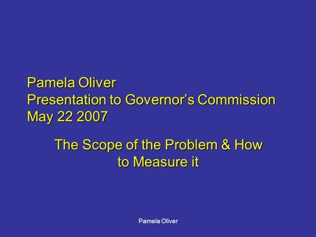 Pamela Oliver Pamela Oliver Presentation to Governor's Commission May 22 2007 The Scope of the Problem & How to Measure it.