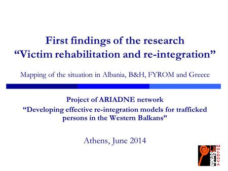 "First findings of the research ""Victim rehabilitation and re-integration"" Mapping of the situation in Albania, B&H, FYROM and Greece Project of ARIADNE."