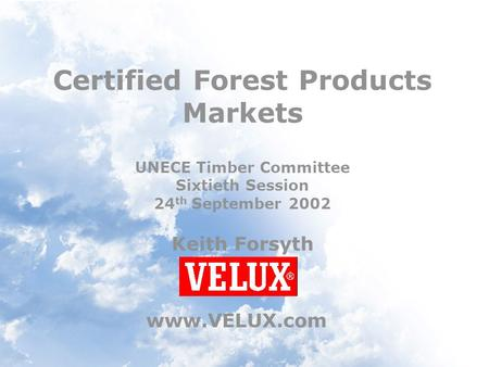 Certified Forest Products Markets UNECE Timber Committee Sixtieth Session 24 th September 2002 Keith Forsyth www.VELUX.com.