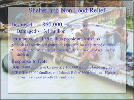 "Shelter and Non Food Relief Destroyed - 860,000 (GOB statistics as of 1 Augu Damaged - 3.1 million ( "" ) Human cost: 19.9 million people are homeless "