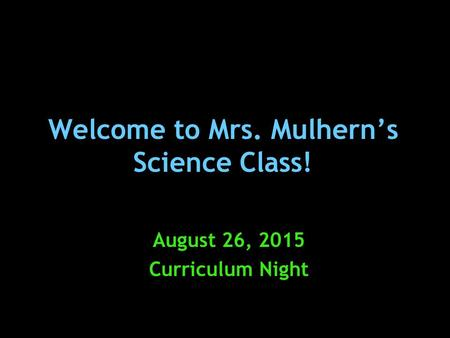 Welcome to Mrs. Mulhern's Science Class! August 26, 2015 Curriculum Night.