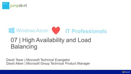 IT Professionals David Tesar | Microsoft Technical Evangelist David Aiken | Microsoft Group Technical Product Manager 07 | High Availability and Load Balancing.