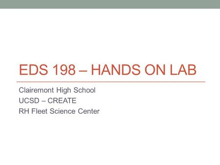 EDS 198 – HANDS ON LAB Clairemont High School UCSD – CREATE RH Fleet Science Center.
