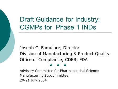 Draft Guidance for Industry: CGMPs for Phase 1 INDs Joseph C. Famulare, Director Division of Manufacturing & Product Quality Office of Compliance, CDER,