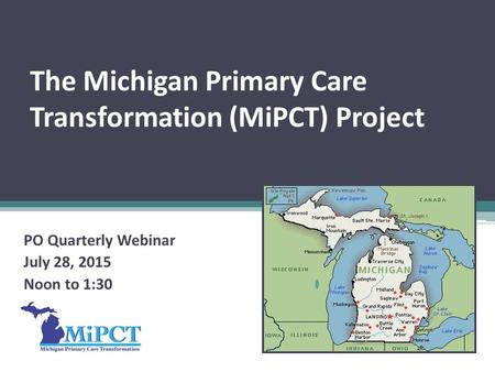 The Michigan Primary Care Transformation (MiPCT) Project PO Quarterly Webinar July 28, 2015 Noon to 1:30.