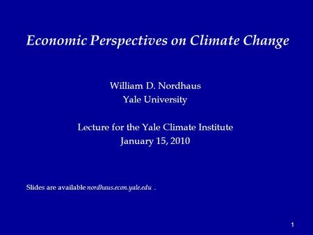 1 William D. Nordhaus Yale University Lecture for the Yale Climate Institute January 15, 2010 Slides are available nordhaus.econ.yale.edu. Economic Perspectives.