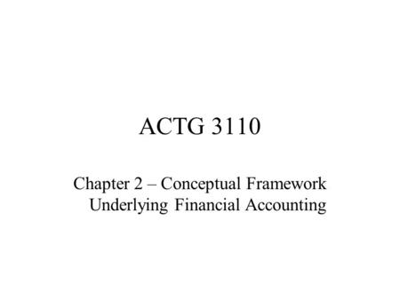 ACTG 3110 Chapter 2 – Conceptual Framework Underlying Financial Accounting.