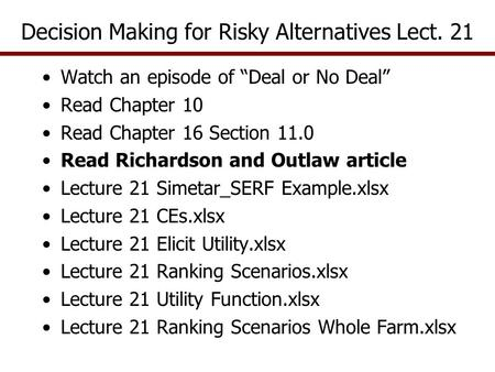 "Decision Making for Risky Alternatives Lect. 21 Watch an episode of ""Deal or No Deal"" Read Chapter 10 Read Chapter 16 Section 11.0 Read Richardson and."