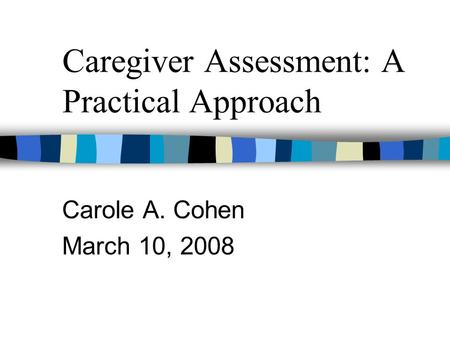 Caregiver Assessment: A Practical Approach Carole A. Cohen March 10, 2008.