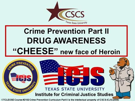 "Crime Prevention Part II DRUG AWARENESS "" CHEESE "" new face of Heroin ©TCLEOSE Course #2102 Crime Prevention Curriculum Part II is the intellectual property."