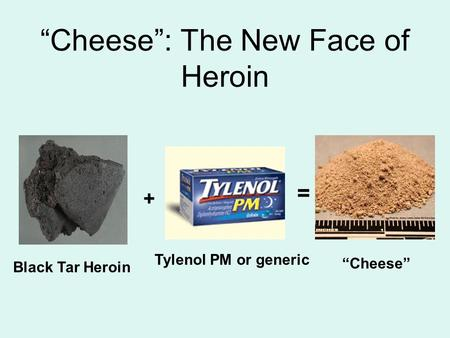 """Cheese"": The New Face of Heroin Black Tar Heroin ""Cheese"" + = Tylenol PM or generic."