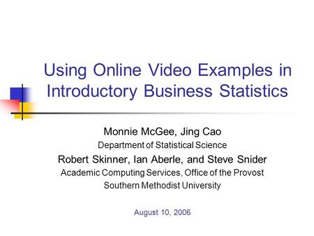 Using Online Video Examples in Introductory Business Statistics Monnie McGee, Jing Cao Department of Statistical Science Robert Skinner, Ian Aberle, and.
