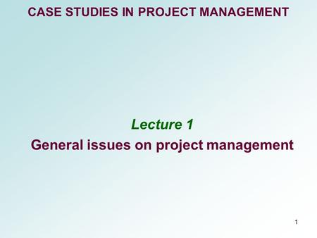 1 CASE STUDIES IN PROJECT MANAGEMENT Lecture 1 General issues on project management.