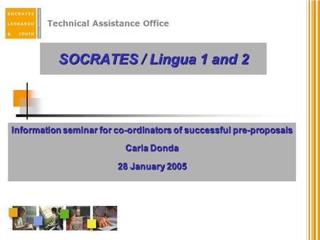 Technical Assistance Office SOCRATES / Lingua 1 and 2 Information seminar for co-ordinators of successful pre-proposals Carla Donda 28 January 2005.