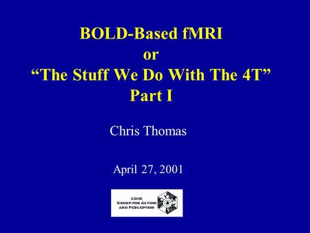 "BOLD-Based fMRI or ""The Stuff We Do With The 4T"" Part I Chris Thomas April 27, 2001."