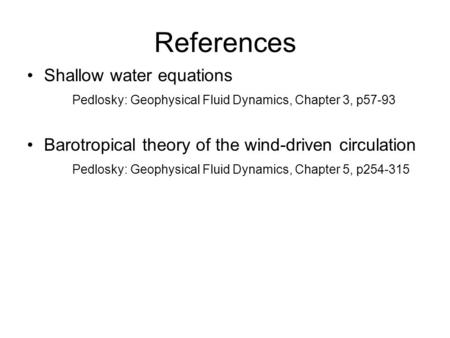 References Shallow water equations Pedlosky: Geophysical Fluid Dynamics, Chapter 3, p57-93 Barotropical theory of the wind-driven circulation Pedlosky: