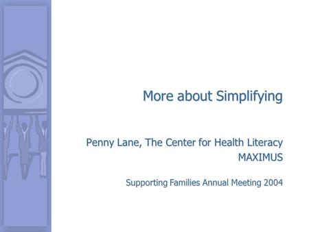 Supporting Families Annual Meeting 2004 More about Simplifying Penny Lane, The Center for Health Literacy MAXIMUS.