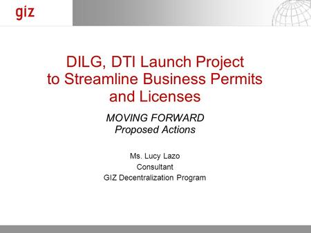 30.03.11 Seite 1 DILG, DTI Launch Project to Streamline Business Permits and Licenses MOVING FORWARD Proposed Actions Ms. Lucy Lazo Consultant GIZ Decentralization.