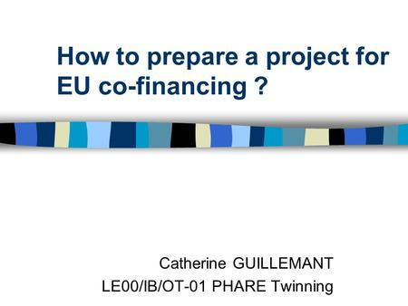 How to prepare a project for EU co-financing ? Catherine GUILLEMANT LE00/IB/OT-01 PHARE Twinning.