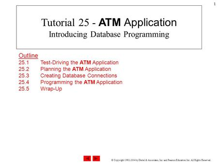 © Copyright 1992-2004 by Deitel & Associates, Inc. and Pearson Education Inc. All Rights Reserved. 1 Outline 25.1 Test-Driving the ATM Application 25.2.