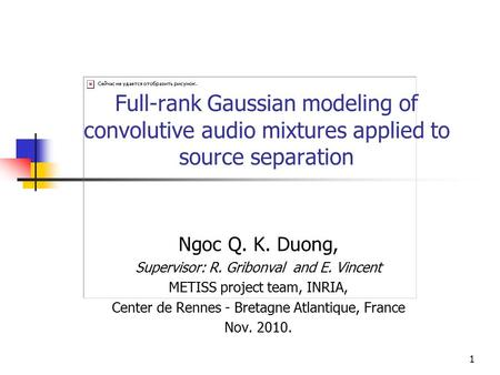 Full-rank Gaussian modeling of convolutive audio mixtures applied to source separation Ngoc Q. K. Duong, Supervisor: R. Gribonval and E. Vincent METISS.