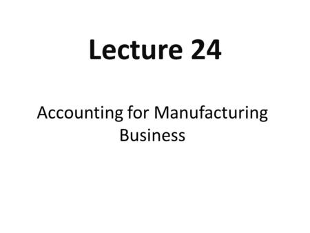 Accounting for Manufacturing Business Lecture 24.