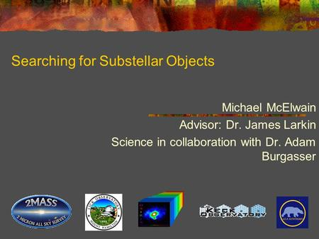 Searching for Substellar Objects Michael McElwain Advisor: Dr. James Larkin Science in collaboration with Dr. Adam Burgasser.