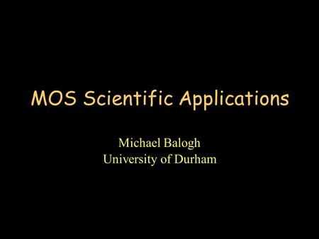MOS Scientific Applications Michael Balogh University of Durham.