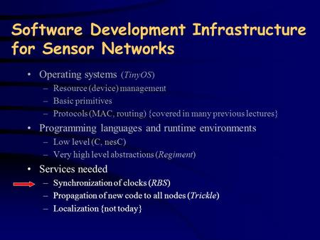 Software Development Infrastructure for Sensor Networks Operating systems (TinyOS) –Resource (device) management –Basic primitives –Protocols (MAC, routing)