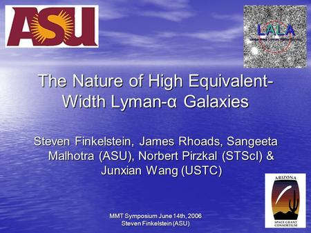 MMT Symposium June 14th, 2006 Steven Finkelstein (ASU)1 The Nature of High Equivalent- Width Lyman-α Galaxies Steven Finkelstein, James Rhoads, Sangeeta.
