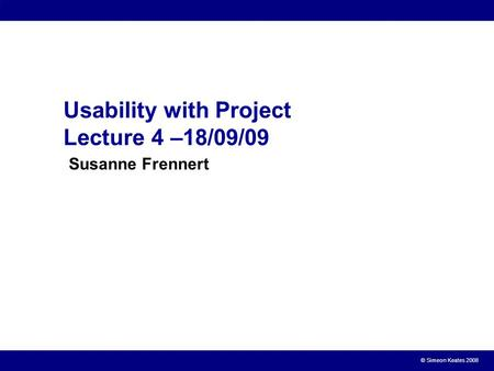 © Simeon Keates 2008 Usability with Project Lecture 4 –18/09/09 Susanne Frennert.