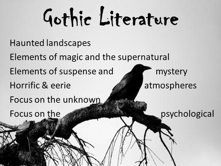 Gothic Literature Haunted landscapes Elements of magic and the supernatural Elements of suspense and mystery Horrific & eerie atmospheres Focus on the.