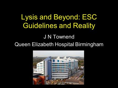 Lysis and Beyond: ESC Guidelines and Reality J N Townend Queen Elizabeth Hospital Birmingham.