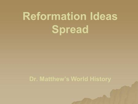 Reformation Ideas Spread Dr. Matthew's World History.
