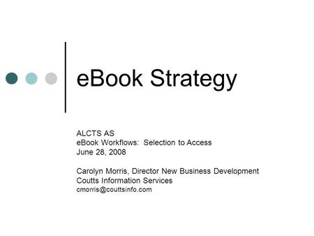 EBook Strategy ALCTS AS eBook Workflows: Selection to Access June 28, 2008 Carolyn Morris, Director New Business Development Coutts Information Services.