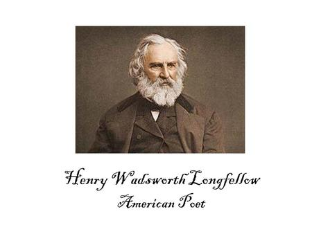 Henry Wadsworth Longfellow American Poet. Life Time Events 17801800182018401860 1807 Longfellow Born in Maine 1882 Longfellow Dies 1776 Declaration of.